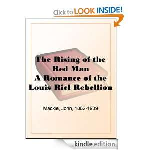 The Rising of the Red Man A Romance of the Louis Riel Rebellion John