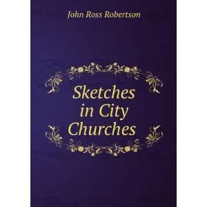 Sketches in City Churches . John Ross Robertson Books