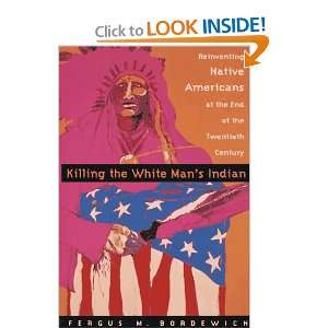 Killing The White Mans Indian; Reinventing Native Americans at the