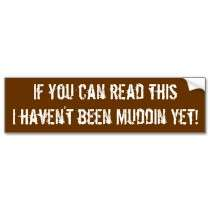 If you can read thisI havent been Muddin Yet! Bumper Stickers by Bro